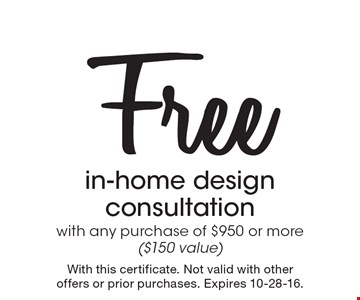 Free in-home design consultation with any purchase of $950 or more($150 value). With this certificate. Not valid with other offers or prior purchases. Expires 10-28-16.