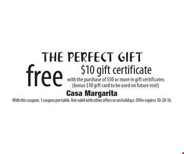 The perfect gift. Free $10 gift certificate with the purchase of $50 or more in gift certificates (bonus $10 gift card to be used on future visit). With this coupon. 1 coupon per table. Not valid with other offers or on holidays. Offer expires 10-28-16.