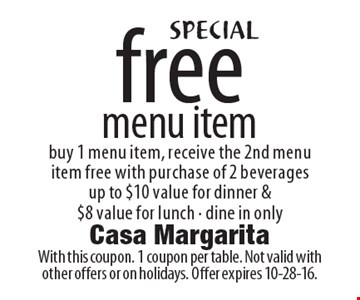 Free menu item. Buy 1 menu item, receive the 2nd menu item free with purchase of 2 beverages. Up to $10 value for dinner & $8 value for lunch.  Dine in only. With this coupon. 1 coupon per table. Not valid with other offers or on holidays. Offer expires 10-28-16.