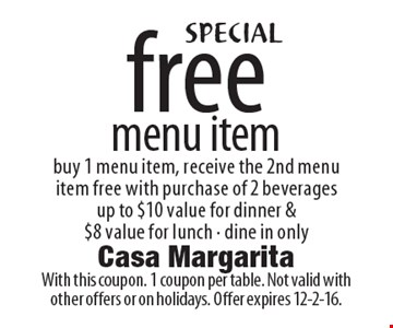 Free menu item. Buy 1 menu item, receive the 2nd menu item free with purchase of 2 beverages. Up to $10 value for dinner & $8 value for lunch. Dine in only. With this coupon. 1 coupon per table. Not valid with other offers or on holidays. Offer expires 12-2-16.