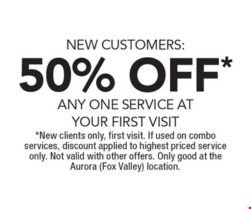 NEW CUSTOMERS: 50% OFF* ANY ONE SERVICE AT YOUR FIRST VISIT. *New clients only, first visit. If used on combo services, discount applied to highest priced service only. Not valid with other offers. Only good at the Aurora (Fox Valley) location.