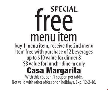 SPECIAL free menu item. Buy 1 menu item, receive the 2nd menu item free with purchase of 2 beverages up to $10 value for dinner & $8 value for lunch. Dine in only. With this coupon. 1 coupon per table.Not valid with other offers or on holidays. Exp. 12-2-16.