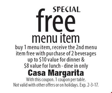 SPECIAL-Free menu item. Buy 1 menu item, receive the 2nd menu item free with purchase of 2 beverages up to $10 value for dinner & $8 value for lunch. Dine in only. With this coupon. 1 coupon per table. Not valid with other offers or on holidays. Exp. 2-3-17.