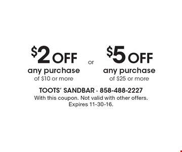 $2 off any purchase of $10 or more. $5 off any purchase of $25 or more. . With this coupon. Not valid with other offers. Expires 11-30-16.