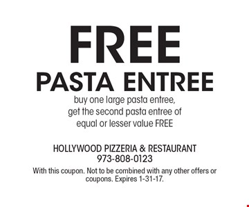 Free PASTA ENTREE. Buy one large pasta entree, get the second pasta entree of equal or lesser value FREE. With this coupon. Not to be combined with any other offers or coupons. Expires 1-31-17.