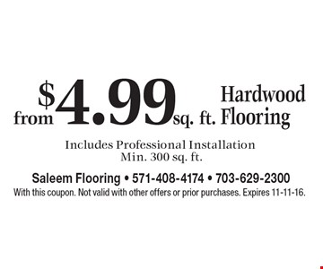 Hardwood Flooring from $4.99 sq. ft. Includes Professional Installation. Min. 300 sq. ft. With this coupon. Not valid with other offers or prior purchases. Expires 11-11-16.