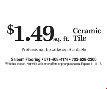 $1.49sq. ft. Ceramic Tile Professional. Installation Available. With this coupon. Not valid with other offers or prior purchases. Expires 11-11-16.