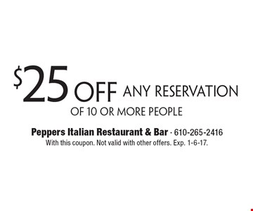 $25 off Any Reservation Of 10 Or More People. With this coupon. Not valid with other offers. Exp. 1-6-17.