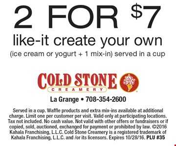 2 for $7 like-it create your own (ice cream or yogurt + 1 mix-in) served in a cup. Served in a cup. Waffle products and extra mix-ins available at additional charge. Limit one per customer per visit. Valid only at participating locations. Tax not included. No cash value. Not valid with other offers or fundraisers or if copied, sold, auctioned, exchanged for payment or prohibited by law. 2016 Kahala Franchising, L.L.C. Cold Stone Creamery is a registered trademark of Kahala Franchising, L.L.C. and /or its licensors. Expires 10/28/16. PLU #35