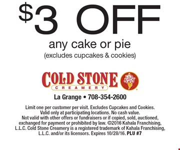 $3 off any cake or pie (excludes cupcakes & cookies). Limit one per customer per visit. Excludes Cupcakes and Cookies. Valid only at participating locations. No cash value. Not valid with other offers or fundraisers or if copied, sold, auctioned, exchanged for payment or prohibited by law. 2016 Kahala Franchising, L.L.C. Cold Stone Creamery is a registered trademark of Kahala Franchising, L.L.C. and/or its licensors. Expires 10/28/16. PLU #7