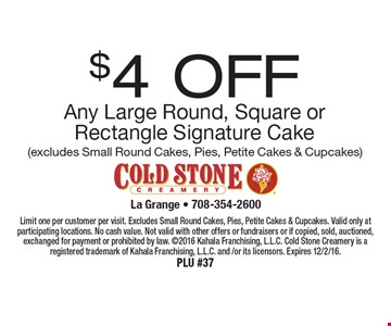 $4 OFF Any Large Round, Square or Rectangle Signature Cake (excludes Small Round Cakes, Pies, Petite Cakes & Cupcakes). Limit one per customer per visit. Excludes Small Round Cakes, Pies, Petite Cakes & Cupcakes. Valid only at participating locations. No cash value. Not valid with other offers or fundraisers or if copied, sold, auctioned, exchanged for payment or prohibited by law. 2016 Kahala Franchising, L.L.C. Cold Stone Creamery is a registered trademark of Kahala Franchising, L.L.C. and /or its licensors. Expires 12/2/16.PLU #37