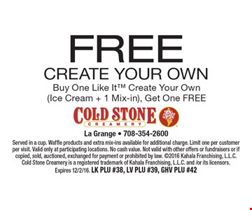 FREE Create Your Own Buy One Like It Create Your Own (Ice Cream + 1 Mix-in), Get One FREE. Served in a cup. Waffle products and extra mix-ins available for additional charge. Limit one per customer per visit. Valid only at participating locations. No cash value. Not valid with other offers or fundraisers or if copied, sold, auctioned, exchanged for payment or prohibited by law. 2016 Kahala Franchising, L.L.C. Cold Stone Creamery is a registered trademark of Kahala Franchising, L.L.C. and /or its licensors. Expires 12/2/16. LK PLU #38, LV PLU #39, GHV PLU #42