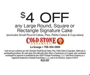 $4 OFF any Large Round, Square or Rectangle Signature Cake (excludes Small Round Cakes, Pies, Petite Cakes & Cupcakes). Limit one per customer per visit. Excludes Small Round Cakes, Pies, Petite Cakes & Cupcakes. Valid only at participating locations. No cash value. Not valid with other offers or fundraisers or if copied, sold, auctioned, exchanged for payment or prohibited by law. 2017 Kahala Franchising, L.L.C. Cold Stone Creamery is a registered trademark of Kahala Franchising, L.L.C. and /or its licensors. Expires 3/10/17.PLU #37
