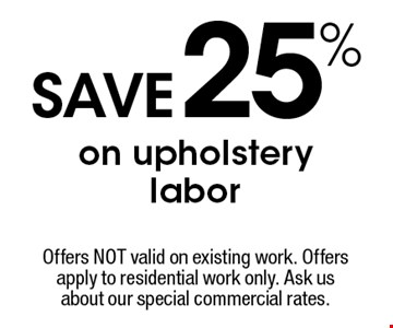 25% SAVE on upholstery labor. Offers NOT valid on existing work. Offers apply to residential work only. Ask us about our special commercial rates. Coupons not valid with work in process or other offers. Present coupon at the time of consultation. Offer expires 11-18-16.