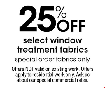 25% Off select window treatment fabrics special order fabrics only. Offers NOT valid on existing work. Offers apply to residential work only. Ask us about our special commercial rates. Coupons not valid with work in process or other offers. Present coupon at the time of consultation. Offer expires 11-18-16.