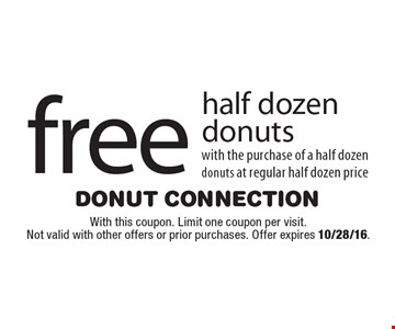 free half dozen donuts with the purchase of a half dozen donuts at regular half dozen price. With this coupon. Limit one coupon per visit. Not valid with other offers or prior purchases. Offer expires 10/28/16.