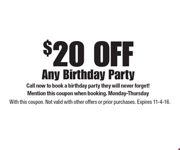 $20 OFF Any Birthday Party Call now to book a birthday party they will never forget! Mention this coupon when booking. Monday-Thursday . With this coupon. Not valid with other offers or prior purchases. Expires 11-4-16.
