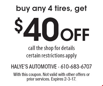 Buy any 4 tires, get $40 Off. Call the shop for details, certain restrictions apply. With this coupon. Not valid with other offers or prior services. Expires 2-3-17.
