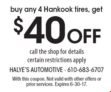 Buy any 4 Hankook tires, get $40 Off. Call the shop for details, certain restrictions apply. With this coupon. Not valid with other offers or prior services. Expires 6-30-17.