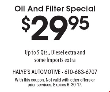 $29.95 Oil And Filter Special Up to 5 Qts., Diesel extra and some Imports extra. With this coupon. Not valid with other offers or prior services. Expires 6-30-17.