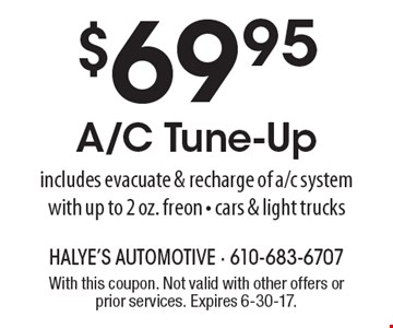 $69.95 A/C Tune-Up includes evacuate & recharge of a/c system with up to 2 oz. freon - cars & light trucks. With this coupon. Not valid with other offers or prior services. Expires 6-30-17.