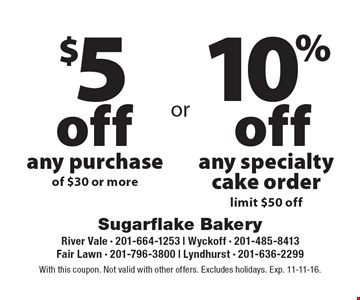 $5 off any purchase of $30 or more. 10% off any specialty cake order, limit $50 off. With this coupon. Not valid with other offers. Excludes holidays. Exp. 11-11-16.