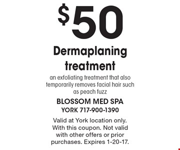 $50 Dermaplaning treatment. Valid at York location only. With this coupon. Not valid with other offers or prior purchases. Expires 1-20-17.