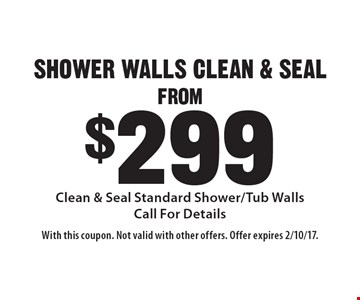 FROM $299 SHOWER WALLS CLEAN & SEAL Clean & Seal Standard Shower/Tub Walls. Call For Details. With this coupon. Not valid with other offers. Offer expires 2/10/17.