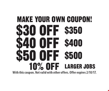 MAKE YOUR OWN COUPON! $30 off $350, $40 off $400, $50 off $500, 10% off LARGER JOBS. With this coupon. Not valid with other offers. Offer expires 2/10/17.