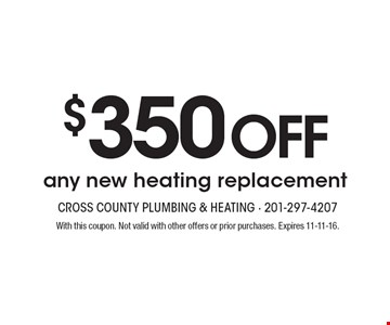 $350 Off any new heating replacement. With this coupon. Not valid with other offers or prior purchases. Expires 11-11-16.