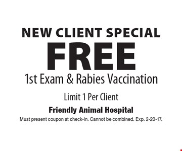 New Client Special! FREE 1st Exam & Rabies Vaccination Limit 1 Per Client. Must present coupon at check-in. Cannot be combined. Exp. 2-20-17.