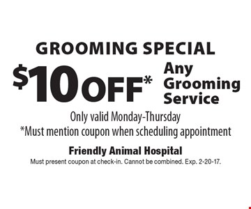 Grooming Special - $10 Off* Any Grooming Service Only valid Monday-Thursday *Must mention coupon when scheduling appointment. Must present coupon at check-in. Cannot be combined. Exp. 2-20-17.