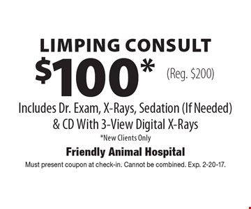 $100* Limping Consult Includes Dr. Exam, X-Rays, Sedation (If Needed) & CD With 3-View Digital X-Rays *New Clients Only (Reg. $200). Must present coupon at check-in. Cannot be combined. Exp. 2-20-17.