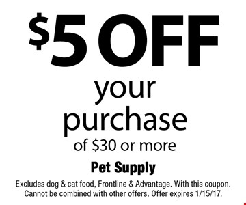$5 off your purchase of $30 or more. Excludes dog & cat food, Frontline & Advantage. With this coupon. Cannot be combined with other offers. Offer expires 1/15/17.