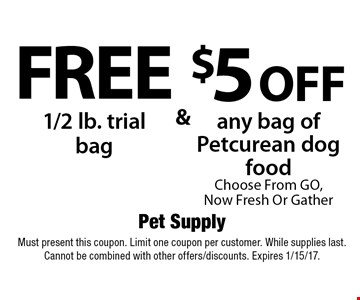 Free 1/2 lb. trial bag & $5 off any bag of Petcurean dog food. Choose From GO, Now Fresh Or Gather. . Must present this coupon. Limit one coupon per customer. While supplies last. Cannot be combined with other offers/discounts. Expires 1/15/17.