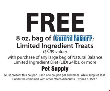 Free 8 oz. bag of Natural Balance Limited Ingredient Treats ($3.99 value) with purchase of any large bag of Natural Balance Limited Ingredient Diet (LID) 24lbs. or more. Must present this coupon. Limit one coupon per customer. While supplies last. Cannot be combined with other offers/discounts. Expires 1/15/17.