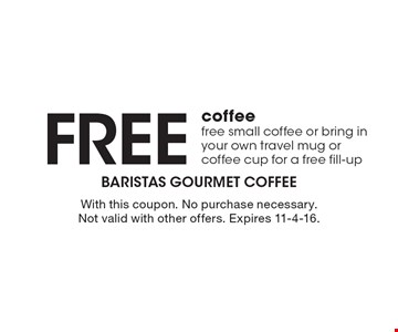 Free coffee free small coffee or bring in your own travel mug or coffee cup for a free fill-up. With this coupon. No purchase necessary. Not valid with other offers. Expires 11-4-16.