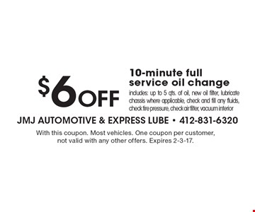 $6 Off 10-minute full service oil change, includes: up to 5 qts. of oil, new oil filter, lubricate chassis where applicable, check and fill any fluids, check tire pressure, check air filter, vacuum interior. With this coupon. Most vehicles. One coupon per customer, not valid with any other offers. Expires 2-3-17.