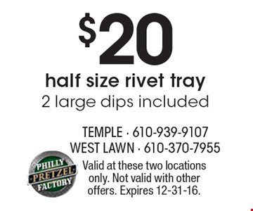 $20 half size rivet tray. 2 large dips included. Valid at these two locations only. Not valid with other offers. Expires 12-31-16.