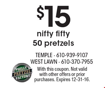 $15 nifty fifty. 50 pretzels. With this coupon. Not valid with other offers or prior purchases. Expires 12-31-16.