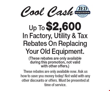 Up To $2,600 In Factory, Utility & Tax Rebates On ReplacingYour Old Equipment.(These rebates are only availableduring this promotion, not valid with other offers.) Cool Cash. These rebates are only available now. Ask us how to save you money today! Not valid with any other discounts or offers. Must be presented at time of service.
