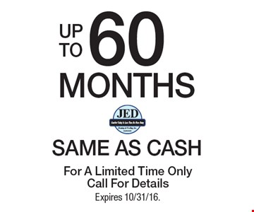 UP TO 60 MONTHS SAME AS CASH. For A Limited Time Only Call For Details Expires 10/31/16.