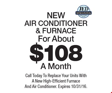 For About $108 A Month NEW AIR CONDITIONER & FURNACE. Call Today To Replace Your Units With A New High-Efficient Furnace And Air Conditioner. Expires 10/31/16.
