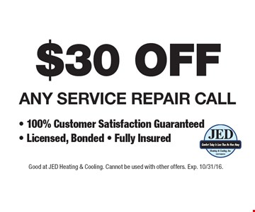 $30 OFF ANY SERVICE REPAIR CALL - 100% Customer Satisfaction Guaranteed - Licensed, Bonded - Fully Insured. Good at JED Heating & Cooling. Cannot be used with other offers. Exp. 10/31/16.