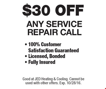 $30 OFF ANY SERVICE REPAIR CALL - 100% Customer Satisfaction Guaranteed - Licensed, Bonded- Fully Insured. Good at JED Heating & Cooling. Cannot be used with other offers. Exp. 10/28/16.