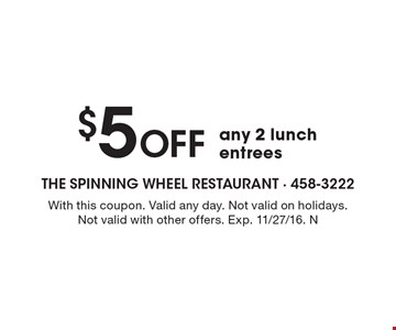 $5 off any 2 lunch entrees. With this coupon. Valid any day. Not valid on holidays. Not valid with other offers. Exp. 11/27/16. N