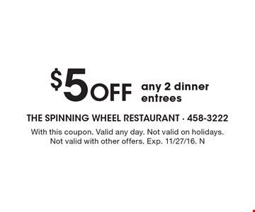 $5 off any 2 dinner entrees. With this coupon. Valid any day. Not valid on holidays. Not valid with other offers. Exp. 11/27/16. N