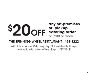 $20 off any off-premises or pickup catering order of $200 or more. With this coupon. Valid any day. Not valid on holidays. Not valid with other offers. Exp. 11/27/16. E