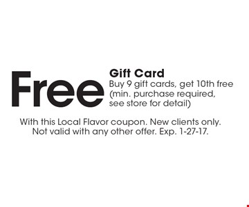 Free Gift Card. Buy 9 gift cards, get 10th free (min. purchase required, see store for detail). With this Local Flavor coupon. New clients only. Not valid with any other offer. Exp. 1-27-17.