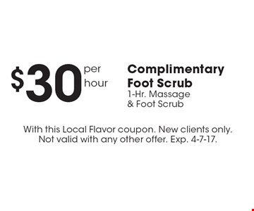 $30 per hour Complimentary Foot Scrub 1-Hr. Massage & Foot Scrub. With this Local Flavor coupon. New clients only. Not valid with any other offer. Exp. 4-7-17.